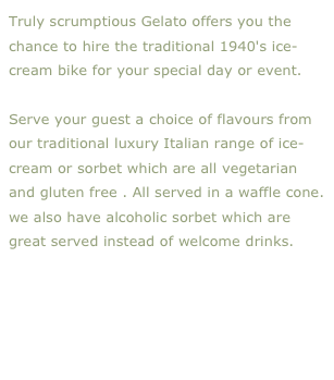 Truly scrumptious Gelato offers you the chance to hire the traditional 1940's ice-cream bike for your special day or event.